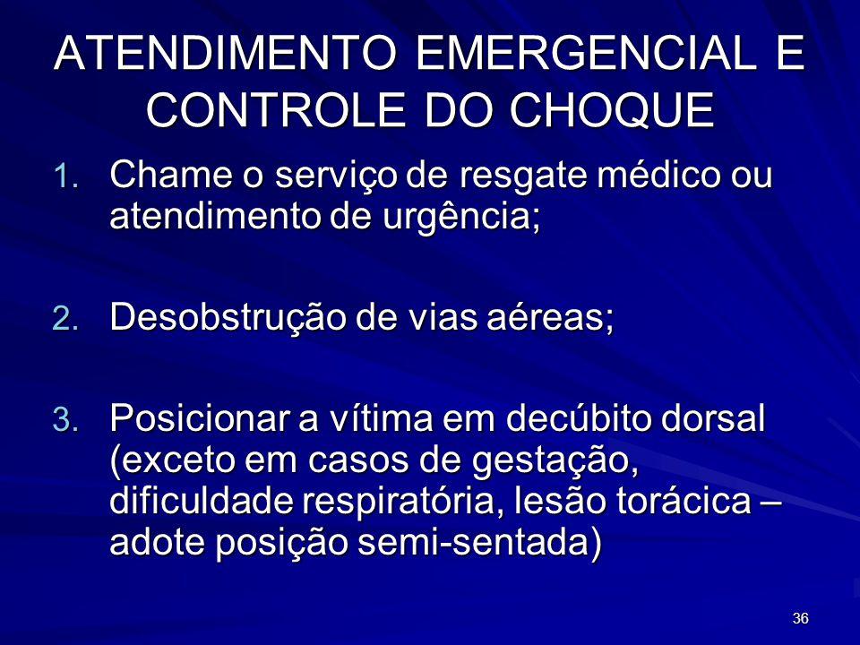 36 ATENDIMENTO EMERGENCIAL E CONTROLE DO CHOQUE 1. Chame o serviço de resgate médico ou atendimento de urgência; 2. Desobstrução de vias aéreas; 3. Po
