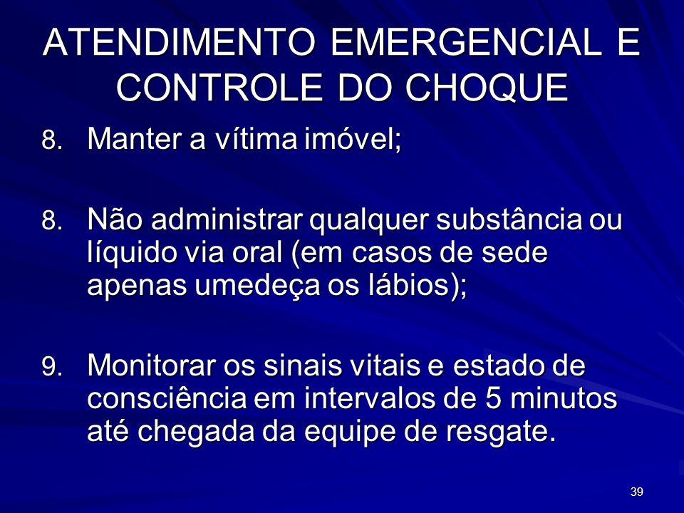 39 ATENDIMENTO EMERGENCIAL E CONTROLE DO CHOQUE 8. Manter a vítima imóvel; 8. Não administrar qualquer substância ou líquido via oral (em casos de sed