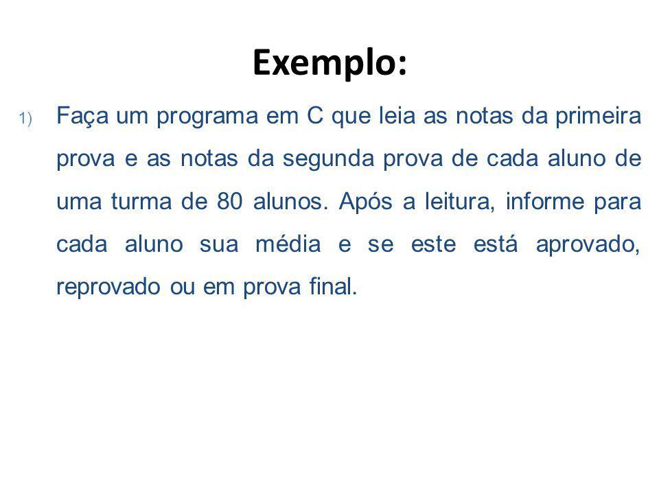 Exemplo: 1) Faça um programa em C que leia as notas da primeira prova e as notas da segunda prova de cada aluno de uma turma de 80 alunos.