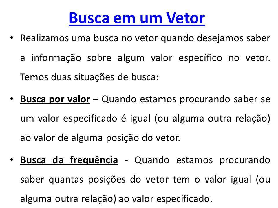 Busca em um Vetor Realizamos uma busca no vetor quando desejamos saber a informação sobre algum valor específico no vetor.