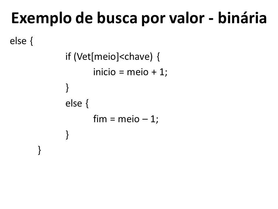 Exemplo de busca por valor - binária else { if (Vet[meio]<chave) { inicio = meio + 1; } else { fim = meio – 1; }