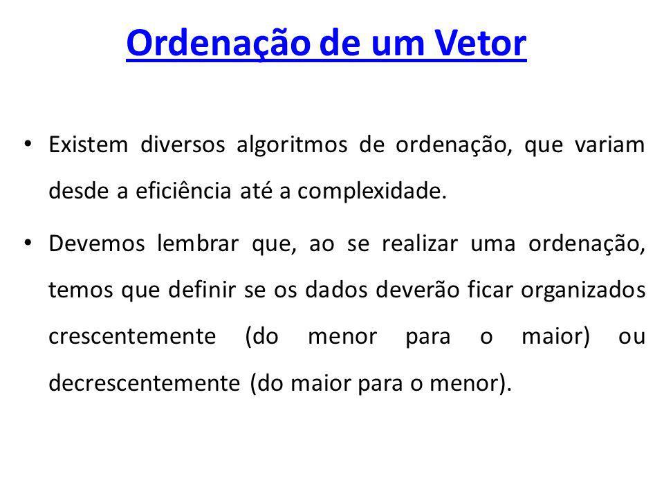 Ordenação de um Vetor Existem diversos algoritmos de ordenação, que variam desde a eficiência até a complexidade.