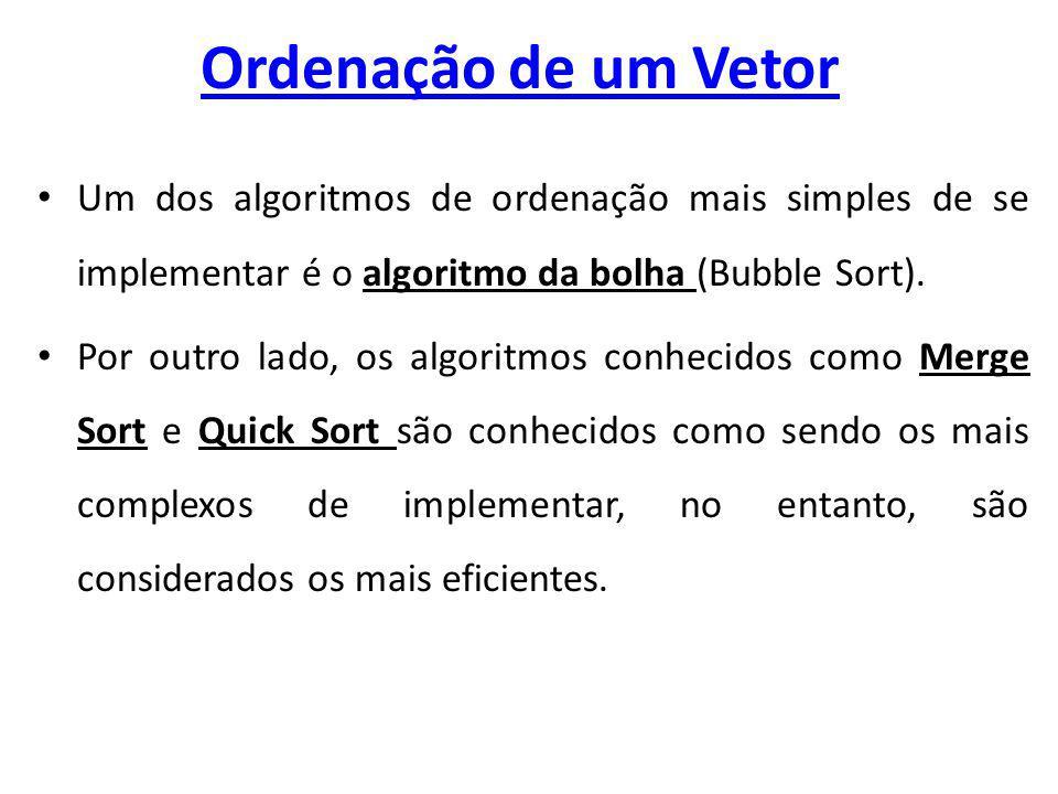 Ordenação de um Vetor Um dos algoritmos de ordenação mais simples de se implementar é o algoritmo da bolha (Bubble Sort).