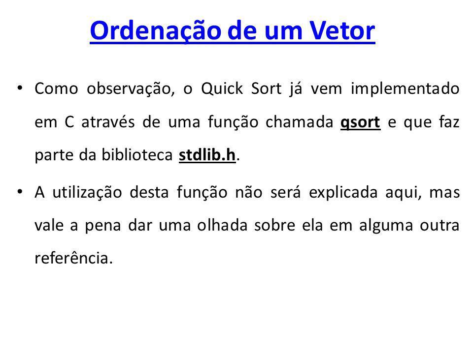 Ordenação de um Vetor Como observação, o Quick Sort já vem implementado em C através de uma função chamada qsort e que faz parte da biblioteca stdlib.h.