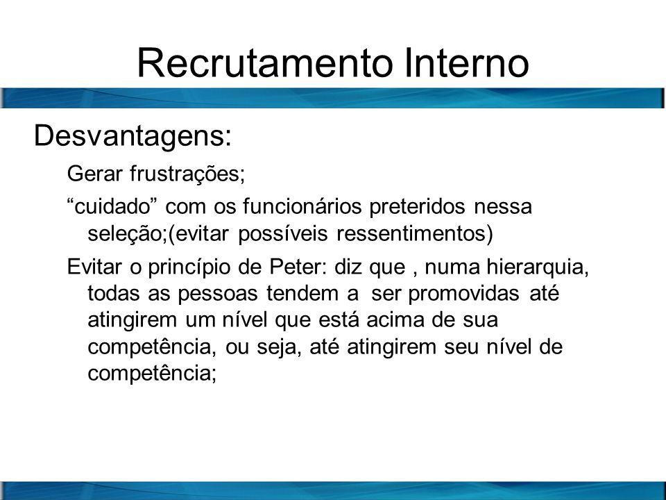 Recrutamento Interno Desvantagens: Gerar frustrações; cuidado com os funcionários preteridos nessa seleção;(evitar possíveis ressentimentos) Evitar o