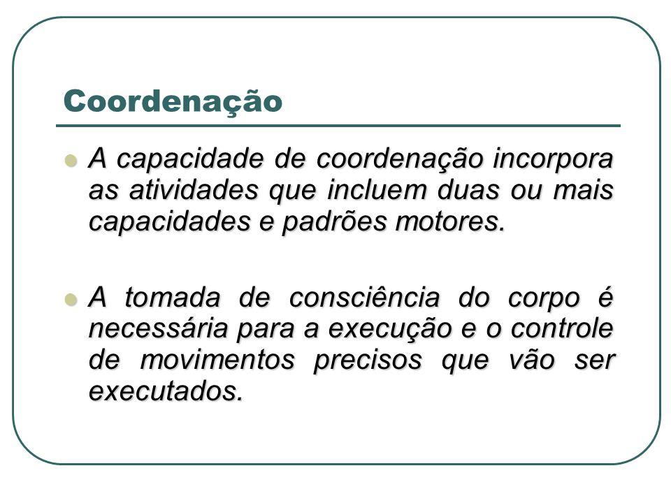 Coordenação A capacidade de coordenação incorpora as atividades que incluem duas ou mais capacidades e padrões motores. A capacidade de coordenação in