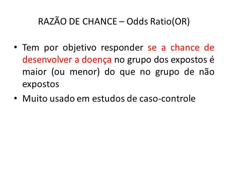 RAZÃO DE CHANCE – Odds Ratio(OR) Tem por objetivo responder se a chance de desenvolver a doença no grupo dos expostos é maior (ou menor) do que no gru