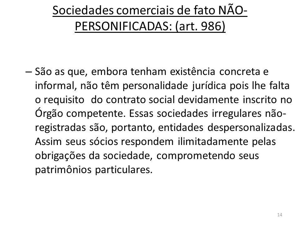 14 Sociedades comerciais de fato NÃO- PERSONIFICADAS: (art. 986) – São as que, embora tenham existência concreta e informal, não têm personalidade jur