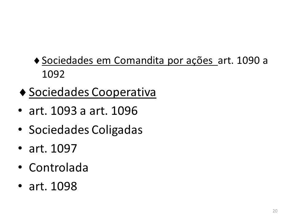 20 Sociedades em Comandita por ações art. 1090 a 1092 Sociedades Cooperativa art. 1093 a art. 1096 Sociedades Coligadas art. 1097 Controlada art. 1098