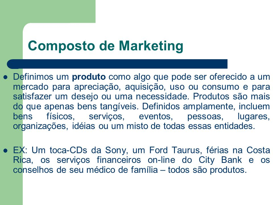 Composto de Marketing Definimos um produto como algo que pode ser oferecido a um mercado para apreciação, aquisição, uso ou consumo e para satisfazer