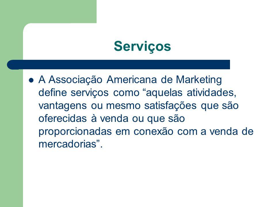 Serviços A Associação Americana de Marketing define serviços como aquelas atividades, vantagens ou mesmo satisfações que são oferecidas à venda ou que