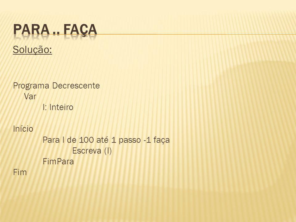 Solução: Algoritmo Fatorial Var I, fat: Inteiro Início fat 1 Para I de 1 até 4 passo 1 faça fat fat * I FimPara Escreva (Fatorial de 5 é:, fat) FimAlgoritmo