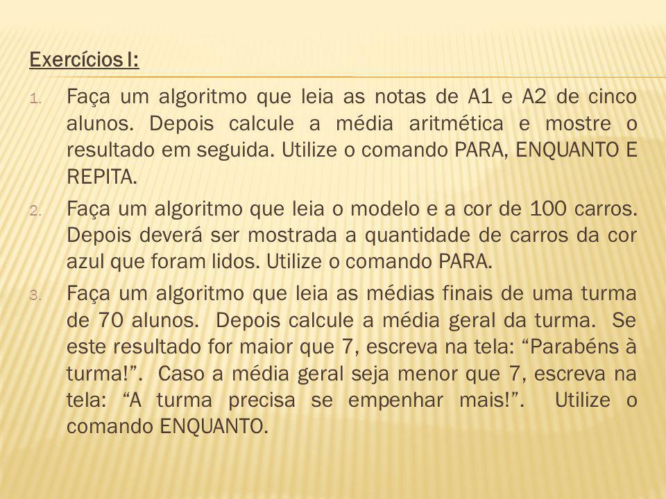 Solução do exercício 1 – comando PARA Algoritmo alunos Var I: Inteiro A1, A2, Media: Real Início Para I de 1 até 5 passo 1 faça Leia (A1, A2) Media (A1 + A2)/2 Escreva (Media) FimPara FimAlgoritmo