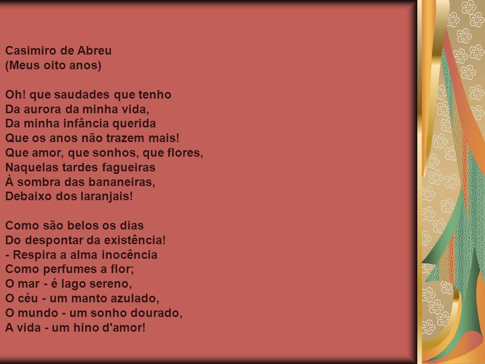 Casimiro de Abreu (Meus oito anos) Oh! que saudades que tenho Da aurora da minha vida, Da minha infância querida Que os anos não trazem mais! Que amor