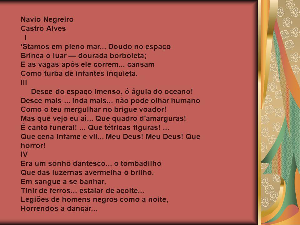 Navio Negreiro Castro Alves I 'Stamos em pleno mar... Doudo no espaço Brinca o luar dourada borboleta; E as vagas após ele correm... cansam Como turba