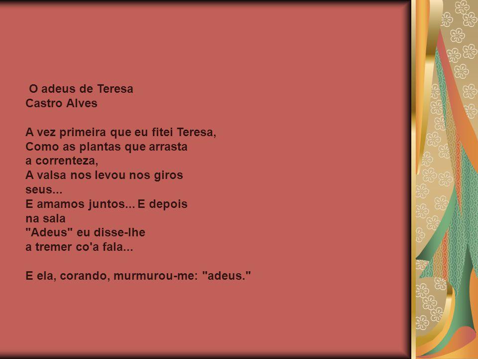 O adeus de Teresa Castro Alves A vez primeira que eu fitei Teresa, Como as plantas que arrasta a correnteza, A valsa nos levou nos giros seus... E ama