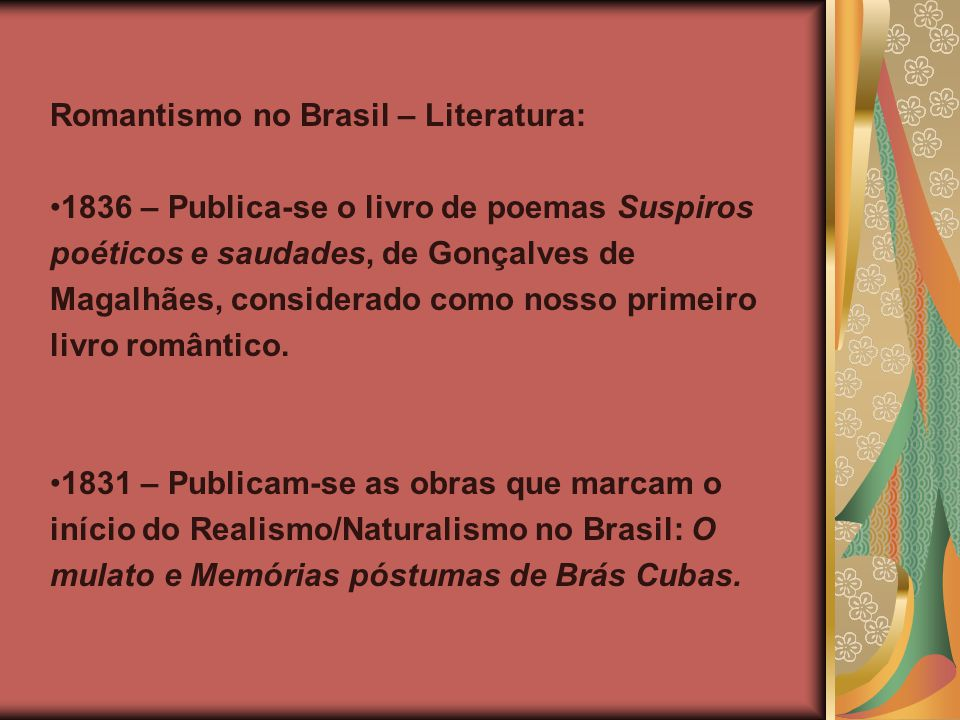 Romantismo no Brasil – Literatura: 1836 – Publica-se o livro de poemas Suspiros poéticos e saudades, de Gonçalves de Magalhães, considerado como nosso