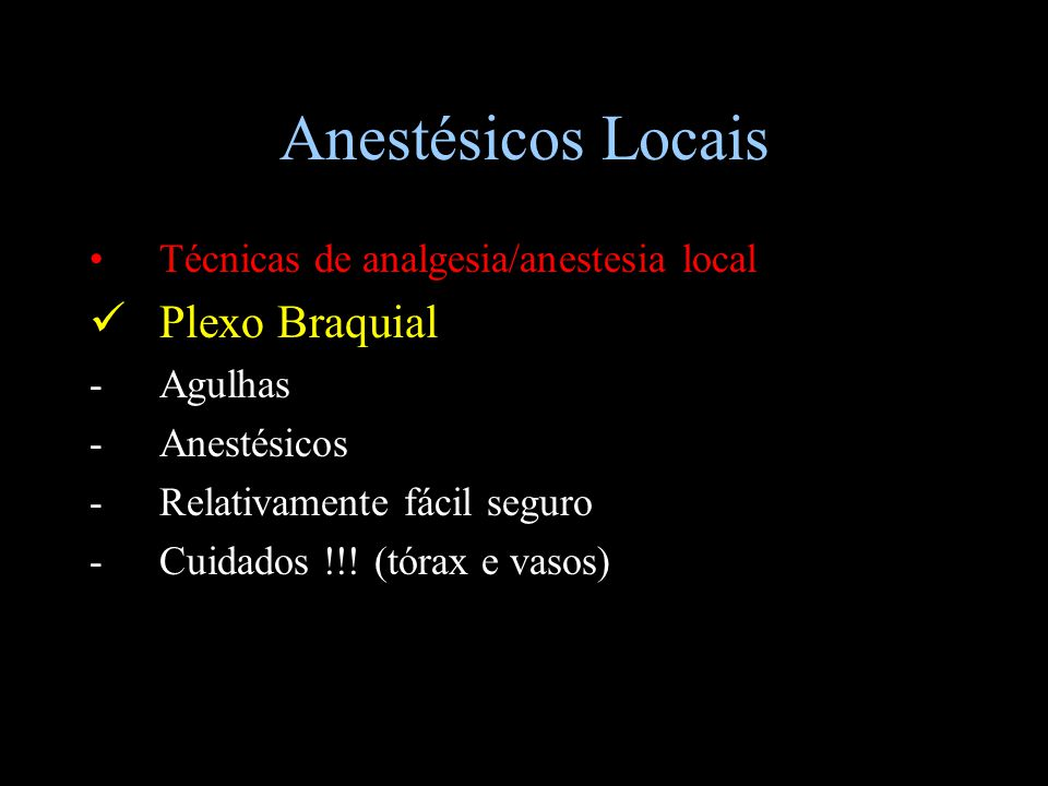 Anestésicos Locais Técnicas de analgesia/anestesia local Plexo Braquial -Agulhas -Anestésicos -Relativamente fácil seguro -Cuidados !!! (tórax e vasos