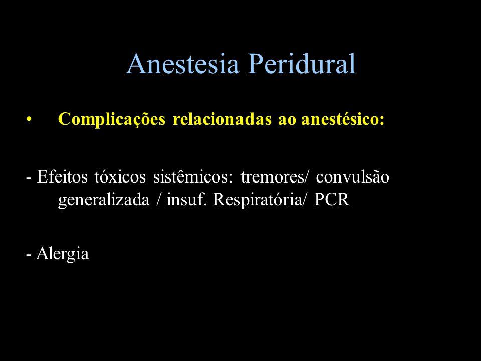 Anestesia Peridural Complicações relacionadas ao anestésico: - Efeitos tóxicos sistêmicos: tremores/ convulsão generalizada / insuf. Respiratória/ PCR