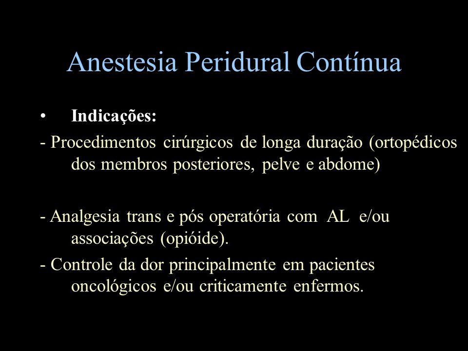 Anestesia Peridural Contínua Indicações: - Procedimentos cirúrgicos de longa duração (ortopédicos dos membros posteriores, pelve e abdome) - Analgesia