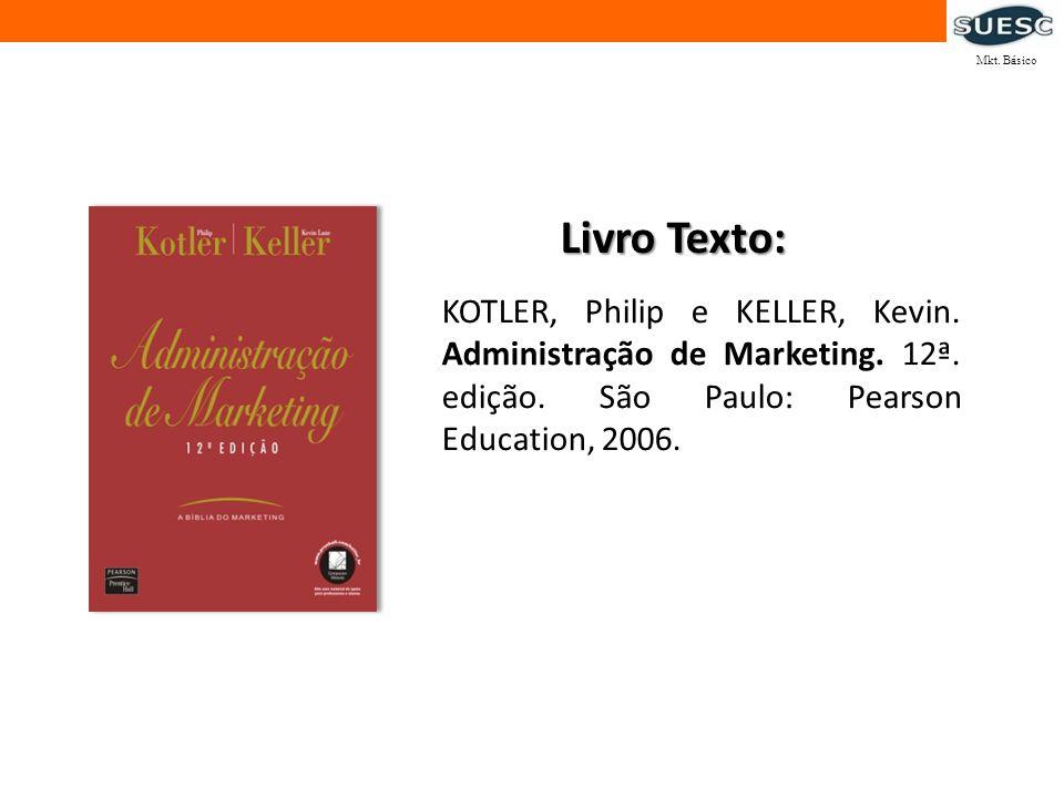 KOTLER, Philip e KELLER, Kevin. Administração de Marketing. 12ª. edição. São Paulo: Pearson Education, 2006. Livro Texto: Mkt. Básico