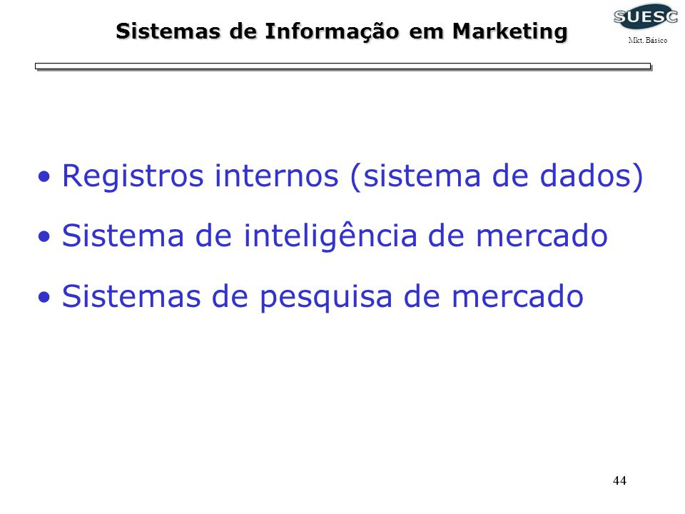 44 Registros internos (sistema de dados) Sistema de inteligência de mercado Sistemas de pesquisa de mercado Sistemas de Informação em Marketing Mkt. B
