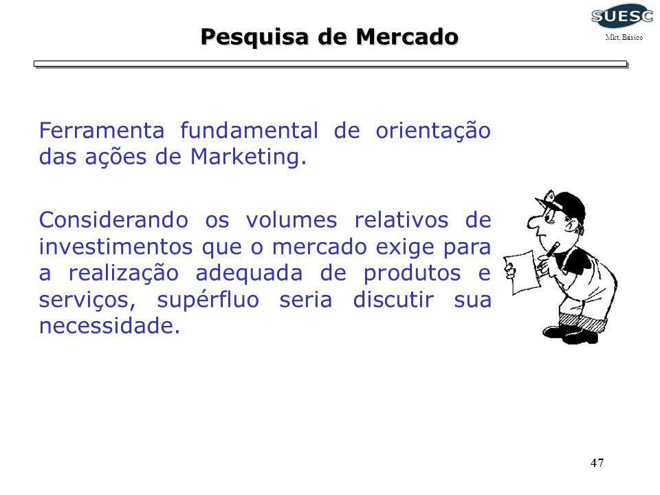 47 Pesquisa de Mercado Ferramenta fundamental de orientação das ações de Marketing. Considerando os volumes relativos de investimentos que o mercado e