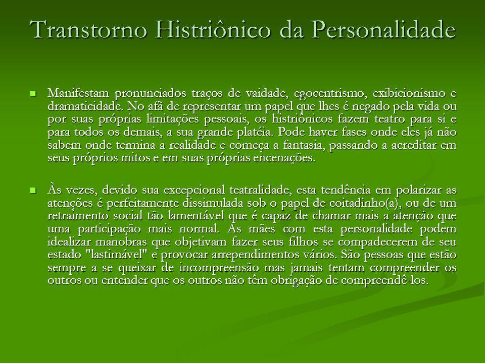 Transtorno Histriônico da Personalidade Manifestam pronunciados traços de vaidade, egocentrismo, exibicionismo e dramaticidade. No afã de representar