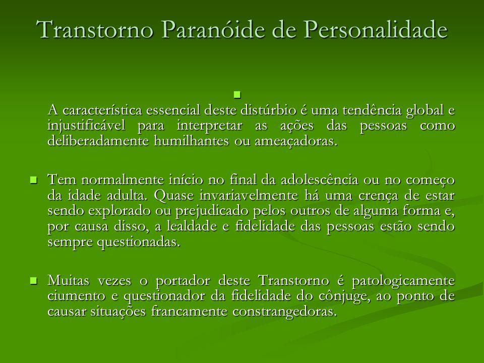 Transtorno Paranóide de Personalidade A característica essencial deste distúrbio é uma tendência global e injustificável para interpretar as ações das