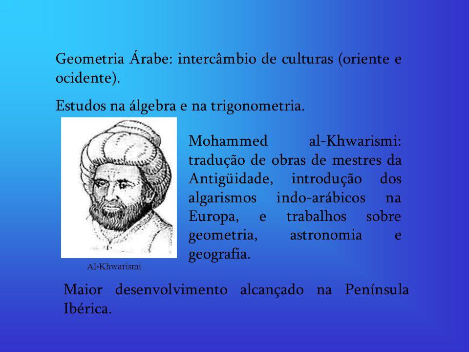 Geometria Árabe: intercâmbio de culturas (oriente e ocidente). Estudos na álgebra e na trigonometria. Mohammed al-Khwarismi: tradução de obras de mest