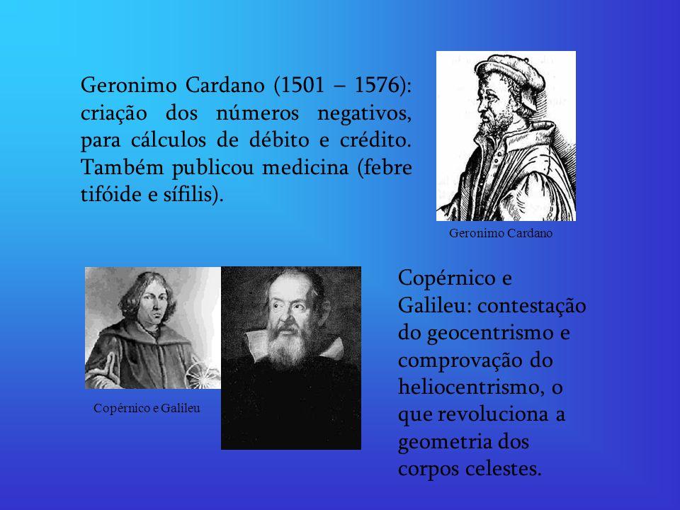Geronimo Cardano (1501 – 1576): criação dos números negativos, para cálculos de débito e crédito. Também publicou medicina (febre tifóide e sífilis).