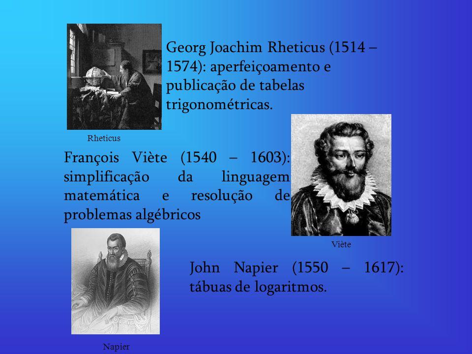 Georg Joachim Rheticus (1514 – 1574): aperfeiçoamento e publicação de tabelas trigonométricas. François Viète (1540 – 1603): simplificação da linguage
