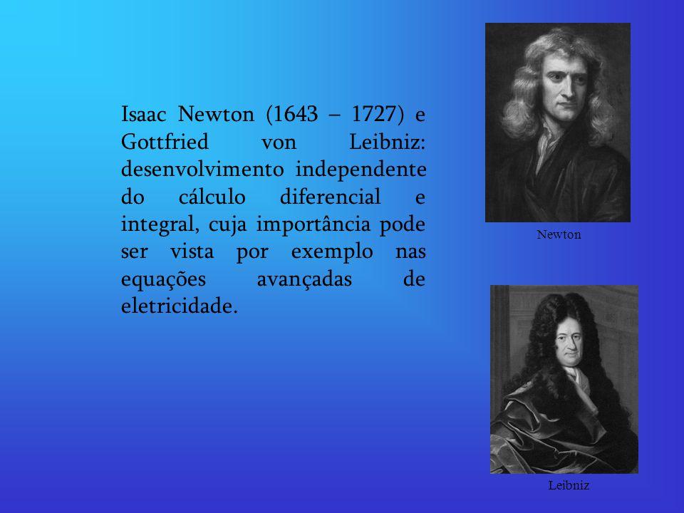 Isaac Newton (1643 – 1727) e Gottfried von Leibniz: desenvolvimento independente do cálculo diferencial e integral, cuja importância pode ser vista po