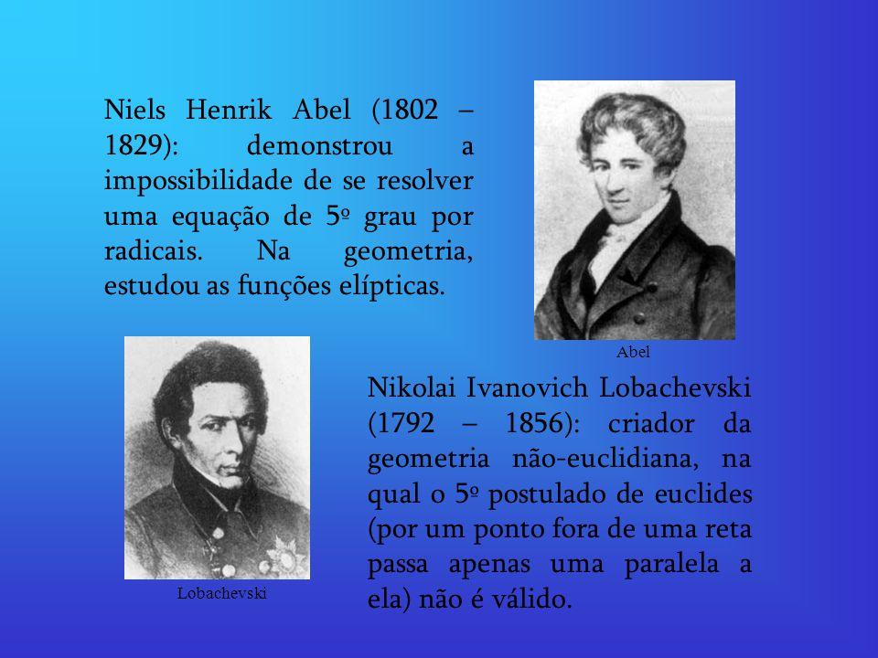 Niels Henrik Abel (1802 – 1829): demonstrou a impossibilidade de se resolver uma equação de 5º grau por radicais. Na geometria, estudou as funções elí