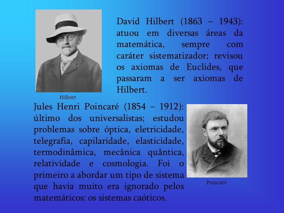David Hilbert (1863 – 1943): atuou em diversas áreas da matemática, sempre com caráter sistematizador; revisou os axiomas de Euclides, que passaram a