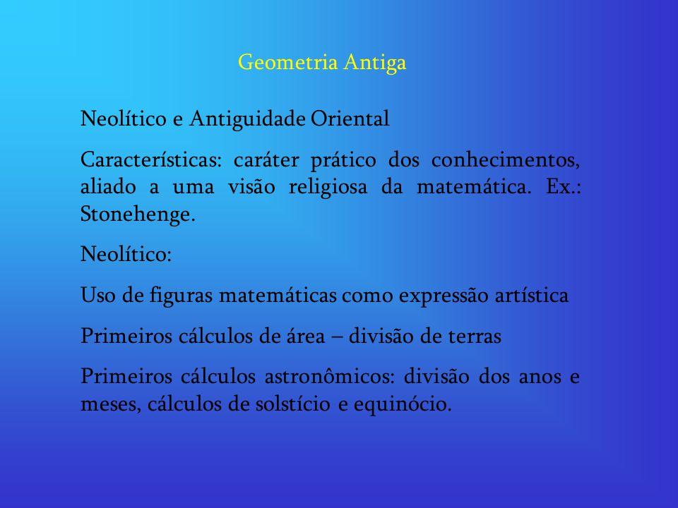 Geometria Antiga Neolítico e Antiguidade Oriental Características: caráter prático dos conhecimentos, aliado a uma visão religiosa da matemática. Ex.: