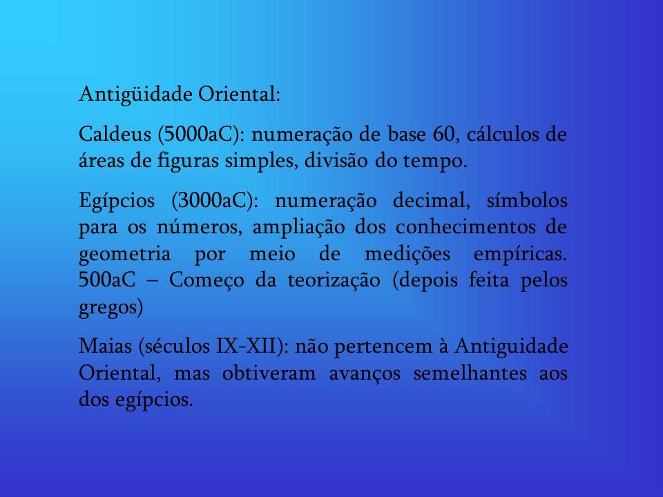 Antigüidade Oriental: Caldeus (5000aC): numeração de base 60, cálculos de áreas de figuras simples, divisão do tempo. Egípcios (3000aC): numeração dec