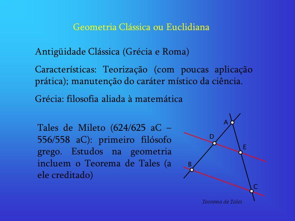 Geometria Clássica ou Euclidiana Antigüidade Clássica (Grécia e Roma) Características: Teorização (com poucas aplicação prática); manutenção do caráter místico da ciência.
