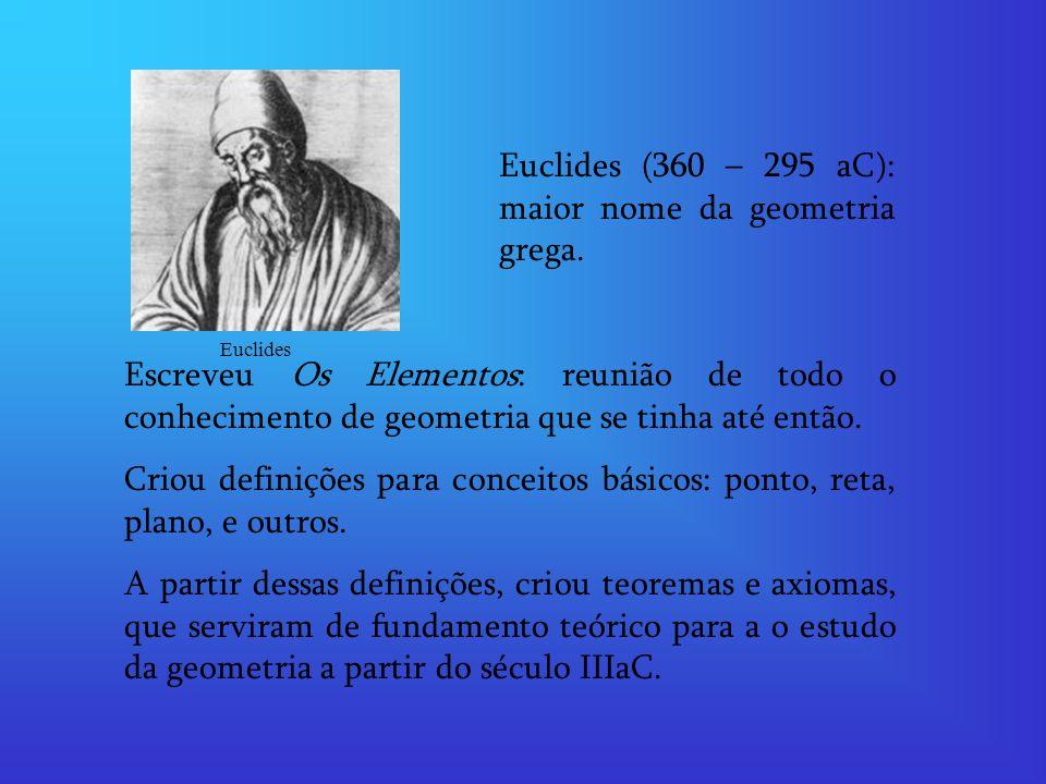 Euclides (360 – 295 aC): maior nome da geometria grega. Escreveu Os Elementos: reunião de todo o conhecimento de geometria que se tinha até então. Cri
