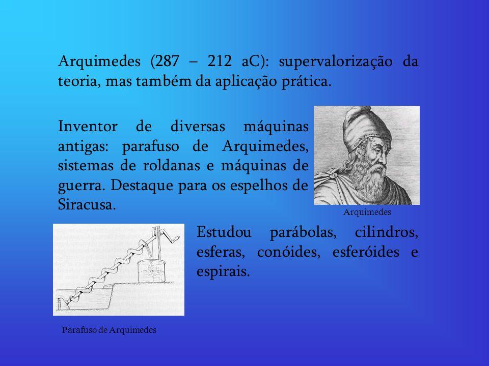 Arquimedes (287 – 212 aC): supervalorização da teoria, mas também da aplicação prática. Inventor de diversas máquinas antigas: parafuso de Arquimedes,