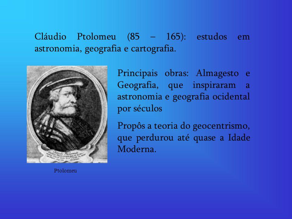 Cláudio Ptolomeu (85 – 165): estudos em astronomia, geografia e cartografia. Principais obras: Almagesto e Geografia, que inspiraram a astronomia e ge