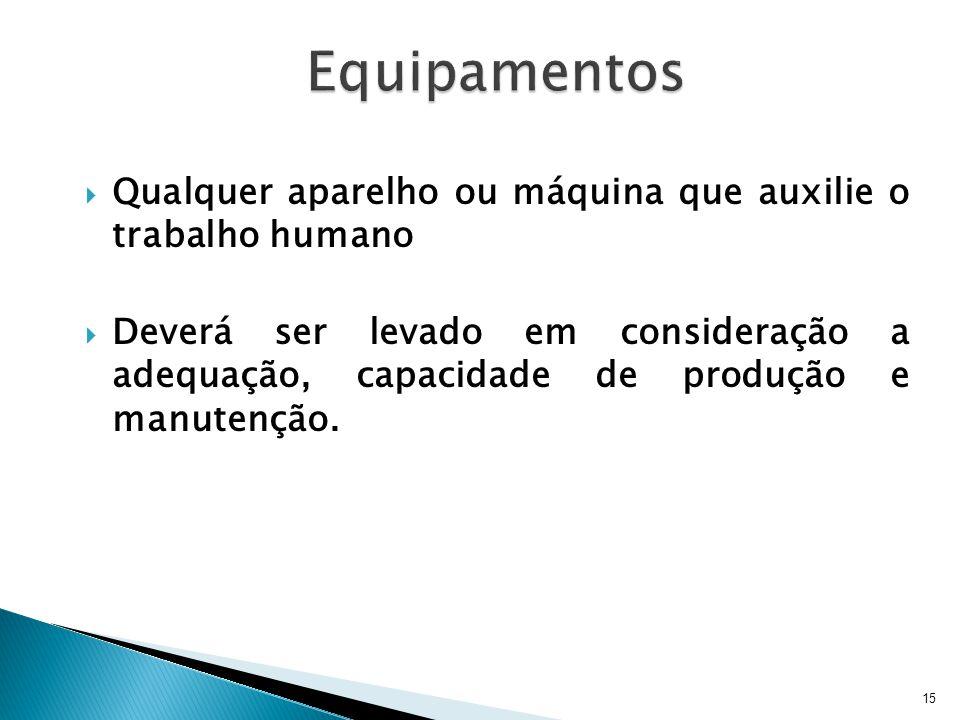 15 Qualquer aparelho ou máquina que auxilie o trabalho humano Deverá ser levado em consideração a adequação, capacidade de produção e manutenção.