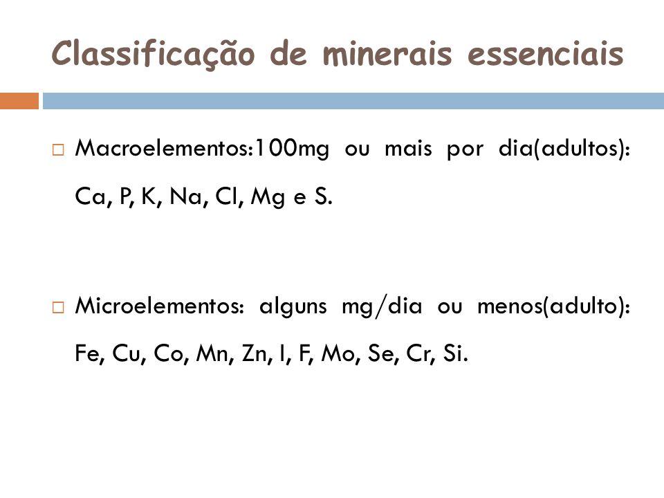 Classificação de minerais essenciais Macroelementos:100mg ou mais por dia(adultos): Ca, P, K, Na, Cl, Mg e S. Microelementos: alguns mg/dia ou menos(a