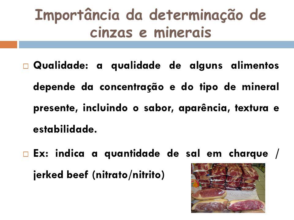 Importância da determinação de cinzas e minerais Qualidade: a qualidade de alguns alimentos depende da concentração e do tipo de mineral presente, inc