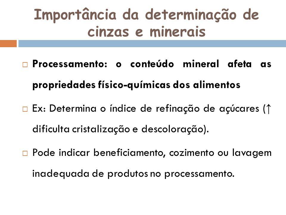 Importância da determinação de cinzas e minerais Processamento: o conteúdo mineral afeta as propriedades físico-químicas dos alimentos Ex: Determina o