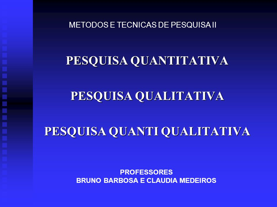 PESQUISA QUANTITATIVA PESQUISA QUALITATIVA PESQUISA QUANTI QUALITATIVA METODOS E TECNICAS DE PESQUISA II PROFESSORES BRUNO BARBOSA E CLAUDIA MEDEIROS