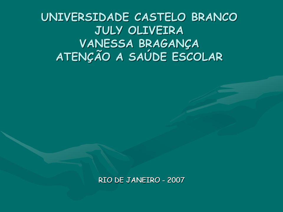 UNIVERSIDADE CASTELO BRANCO JULY OLIVEIRA VANESSA BRAGANÇA ATENÇÃO A SAÚDE ESCOLAR RIO DE JANEIRO - 2007
