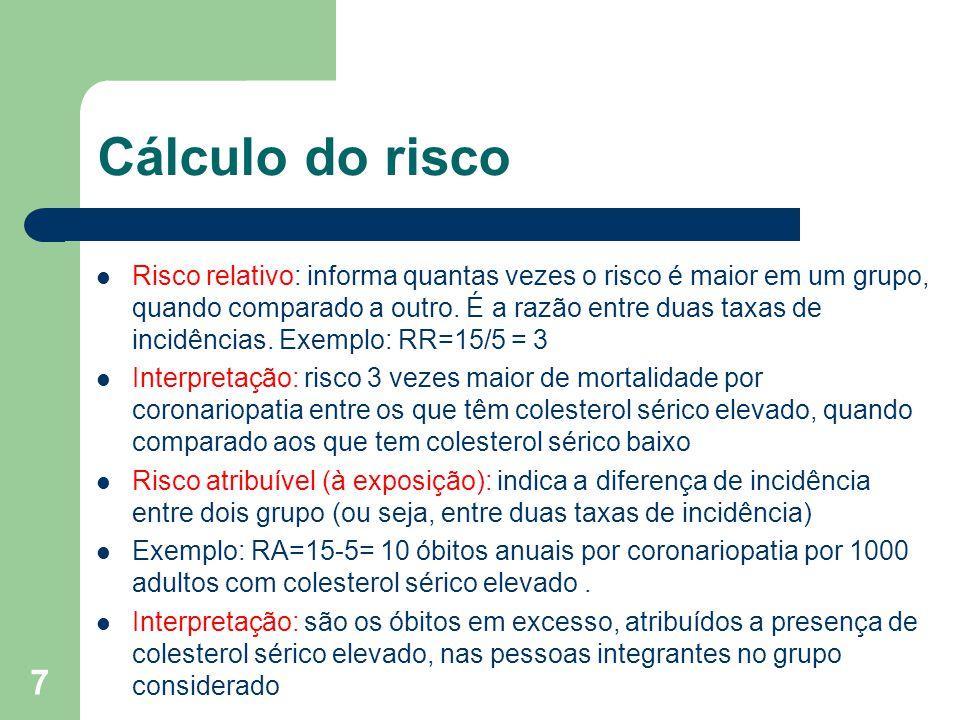 7 Cálculo do risco Risco relativo: informa quantas vezes o risco é maior em um grupo, quando comparado a outro. É a razão entre duas taxas de incidênc