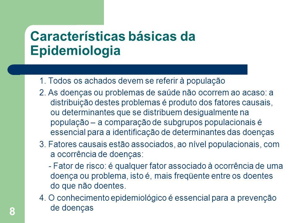8 Características básicas da Epidemiologia 1. Todos os achados devem se referir à população 2. As doenças ou problemas de saúde não ocorrem ao acaso: