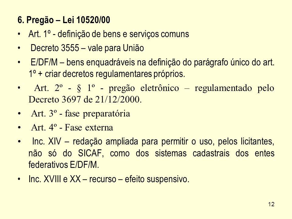 12 6. Pregão – Lei 10520/00 Art. 1º - definição de bens e serviços comuns Decreto 3555 – vale para União E/DF/M – bens enquadráveis na definição do pa